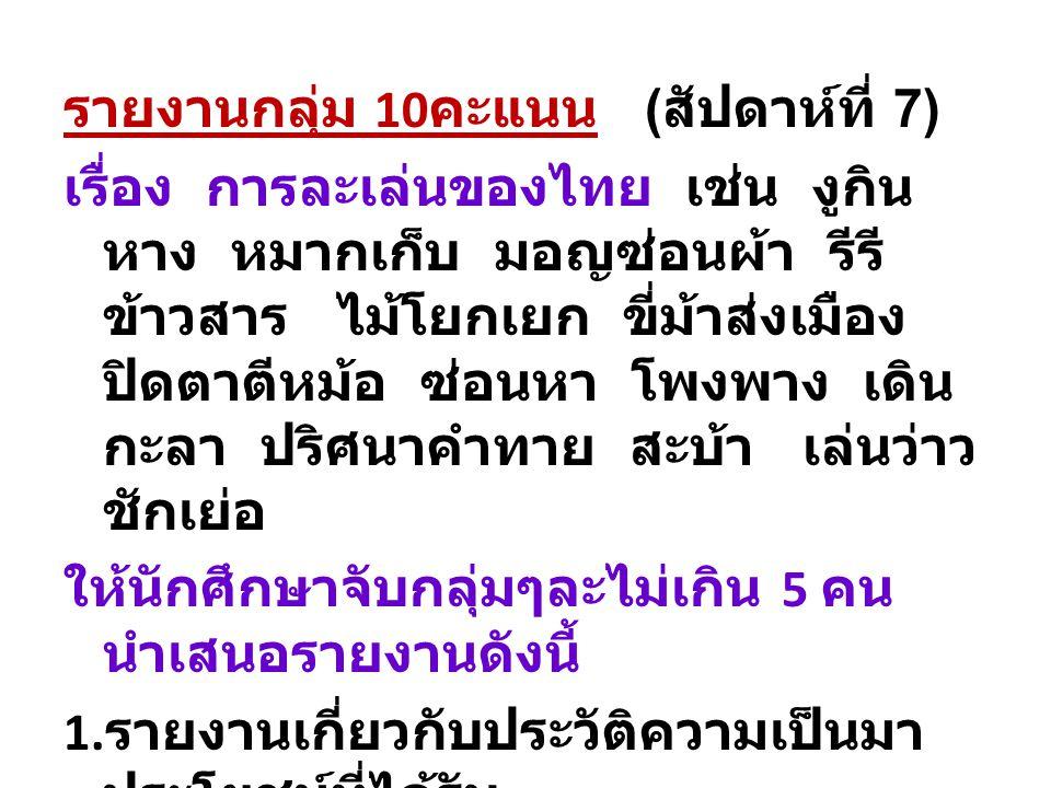รายงานกลุ่ม 10 คะแนน ( สัปดาห์ที่ 7) เรื่อง การละเล่นของไทย เช่น งูกิน หาง หมากเก็บ มอญซ่อนผ้า รีรี ข้าวสาร ไม้โยกเยก ขี่ม้าส่งเมือง ปิดตาตีหม้อ ซ่อนหา โพงพาง เดิน กะลา ปริศนาคำทาย สะบ้า เล่นว่าว ชักเย่อ ให้นักศึกษาจับกลุ่มๆละไม่เกิน 5 คน นำเสนอรายงานดังนี้ 1.