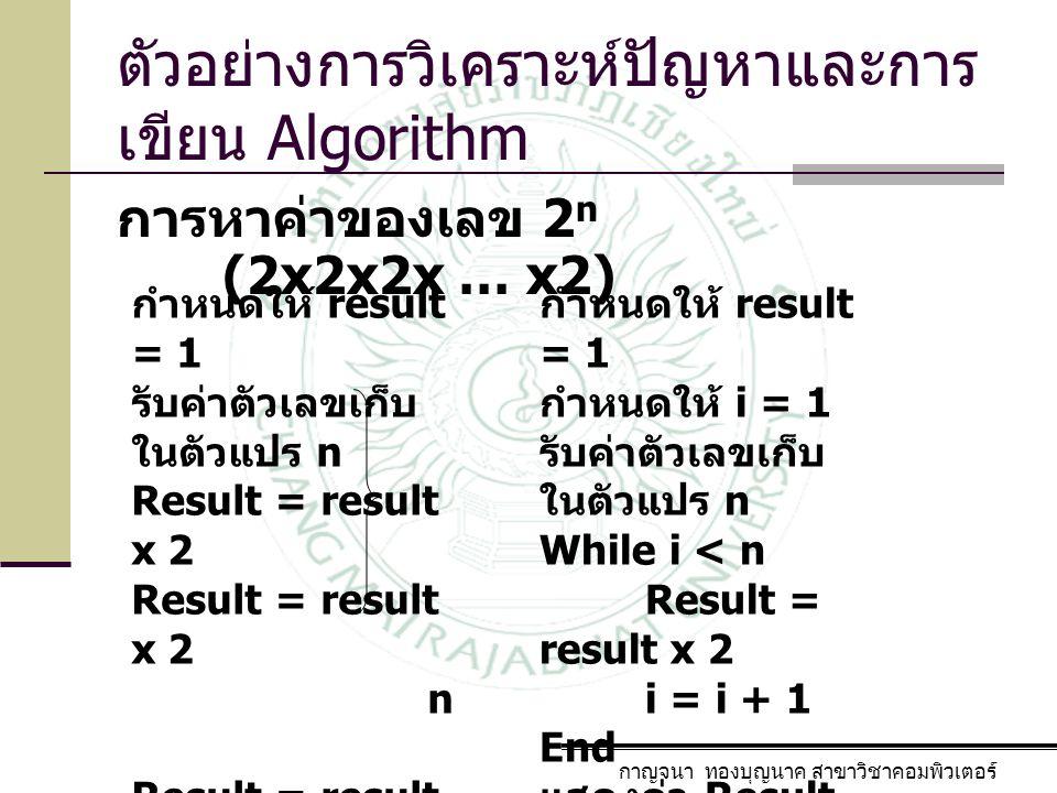 ตัวอย่างการวิเคราะห์ปัญหาและการ เขียน Algorithm การหาค่าของเลข 2 n (2x2x2x … x2) กาญจนา ทองบุญนาค สาขาวิชาคอมพิวเตอร์ กำหนดให้ result = 1 รับค่าตัวเลข