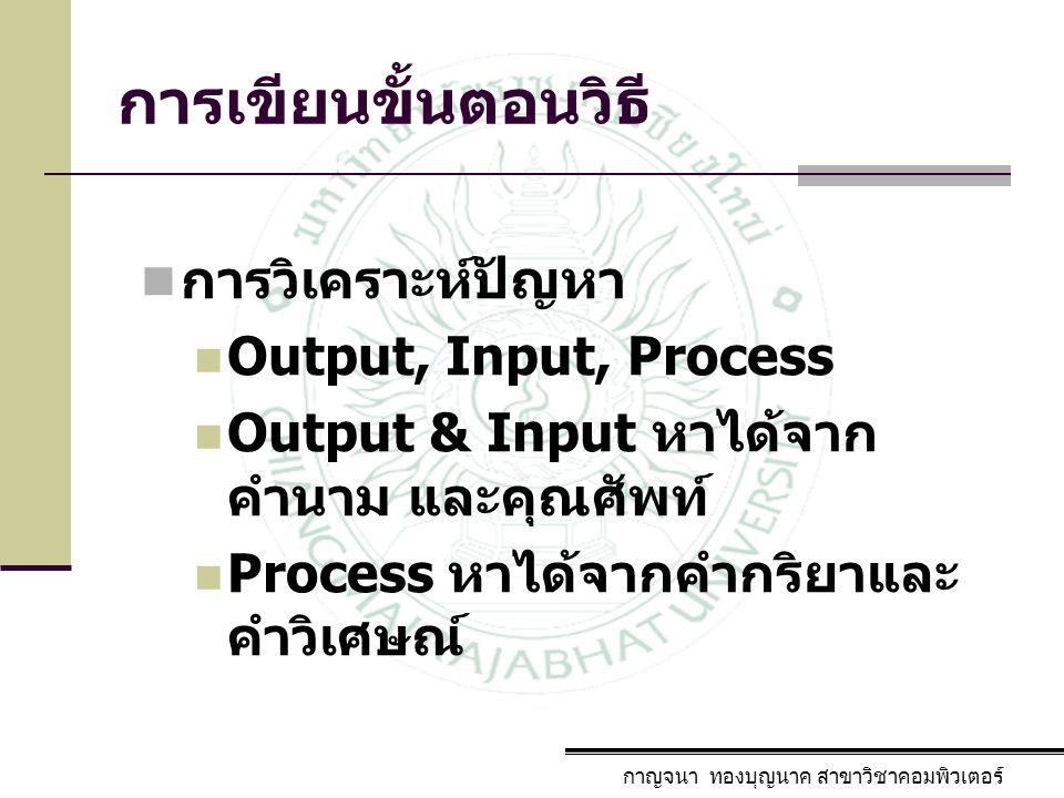 การเขียนขั้นตอนวิธี การวิเคราะห์ปัญหา Output, Input, Process Output & Input หาได้จาก คำนาม และคุณศัพท์ Process หาได้จากคำกริยาและ คำวิเศษณ์ กาญจนา ทอง