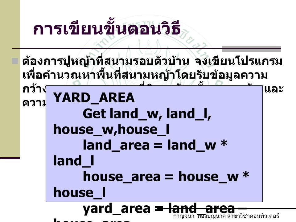 การเขียนขั้นตอนวิธี ต้องการปูหญ้าที่สนามรอบตัวบ้าน จงเขียนโปรแกรม เพื่อคำนวณหาพื้นที่สนามหญ้าโดยรับข้อมูลความ กว้างและความยาวของที่ดิน พร้อมทั้งความกว