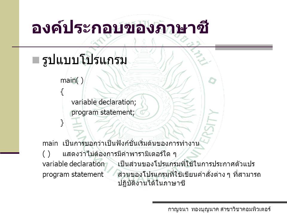 องค์ประกอบของภาษาซี กาญจนา ทองบุญนาค สาขาวิชาคอมพิวเตอร์ รูปแบบโปรแกรม main( ) { variable declaration; program statement; } main เป็นการบอกว่าเป็นฟังก