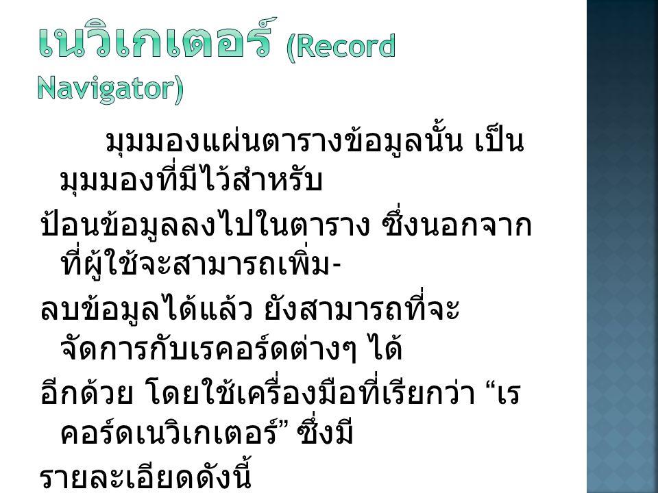  ปุ่ม (First Record) ใช้ในการ เลื่อนเรคอร์ดไปยังเรคอร์ดแรกสุด  ปุ่ม (Previous Record) ใช้ในการ เลื่อนเรคอร์ดไปยังเรคอร์ดก่อนหน้าที ละ 1 เรคอร์ด  ปุ่ม (Next Record) ใช้ในการเลื่อนเร คอร์ดไปยังเรคอร์ดถัดไปทีละ 1 เร คอร์ด  ปุ่ม (Last Record) ใช้ในการเลื่อนเร คอร์ดไปยังเรคอร์ดสุดท้าย
