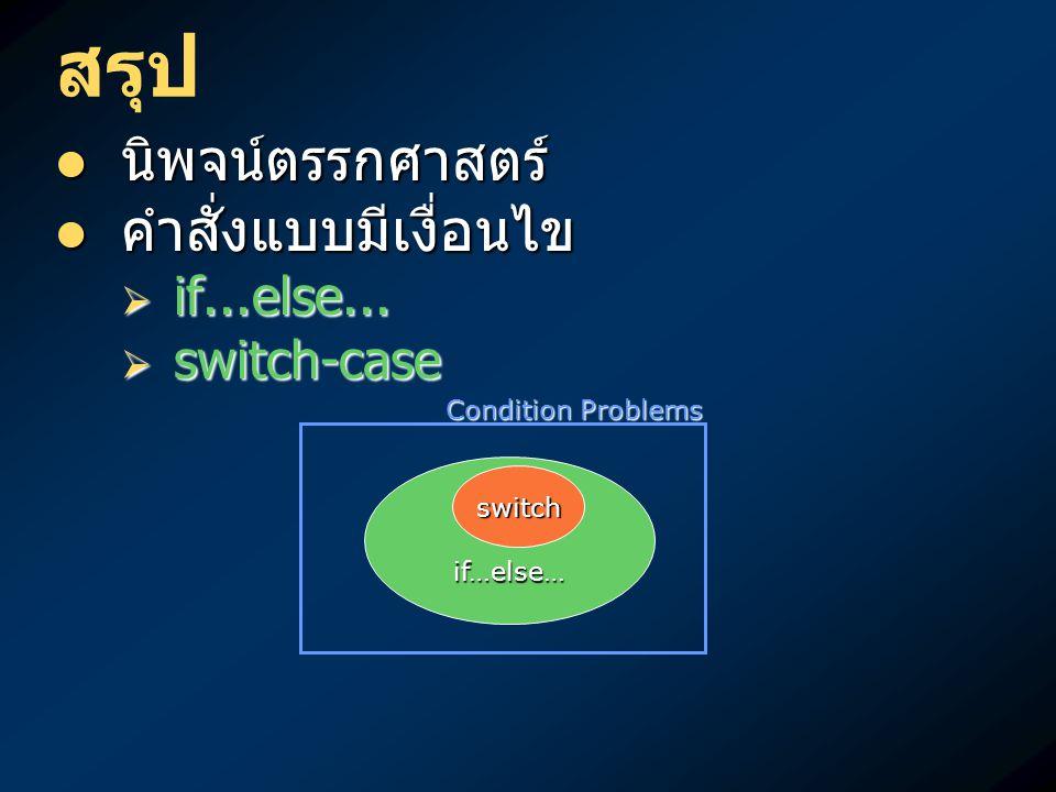 สรุป นิพจน์ตรรกศาสตร์ นิพจน์ตรรกศาสตร์ คำสั่งแบบมีเงื่อนไข คำสั่งแบบมีเงื่อนไข  if...else...  switch-case if…else… Condition Problems switch