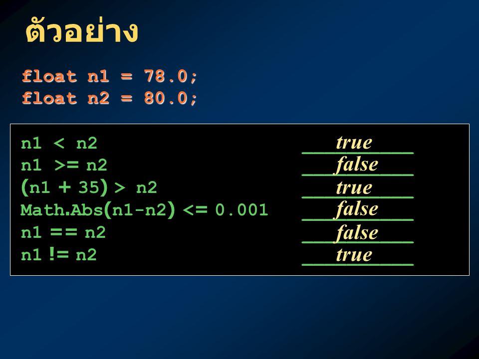 ตัวอย่าง float n1 = 78.0; float n2 = 80.0; n1 < n2__________ n1 >= n2__________ (n1 + 35) > n2__________ Math.Abs(n1-n2) <= 0.001 __________ n1 == n2_