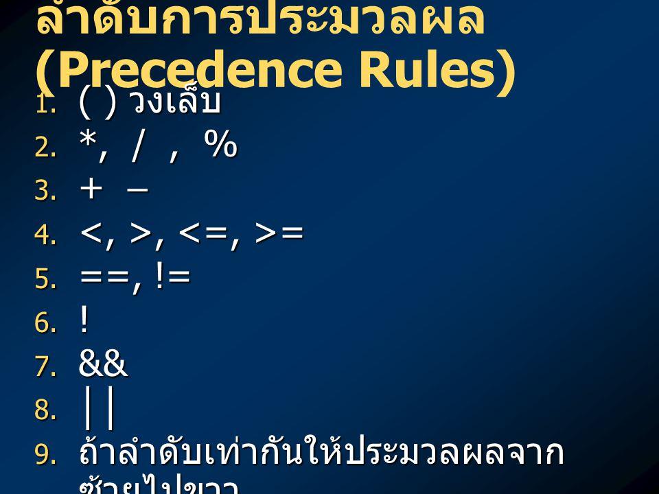 ลำดับการประมวลผล (Precedence Rules)  ( ) วงเล็บ  *, /, %  + – , =  ==, !=  !  &&  ││  ถ้าลำดับเท่ากันให้ประมวลผลจาก ซ้ายไปขวา