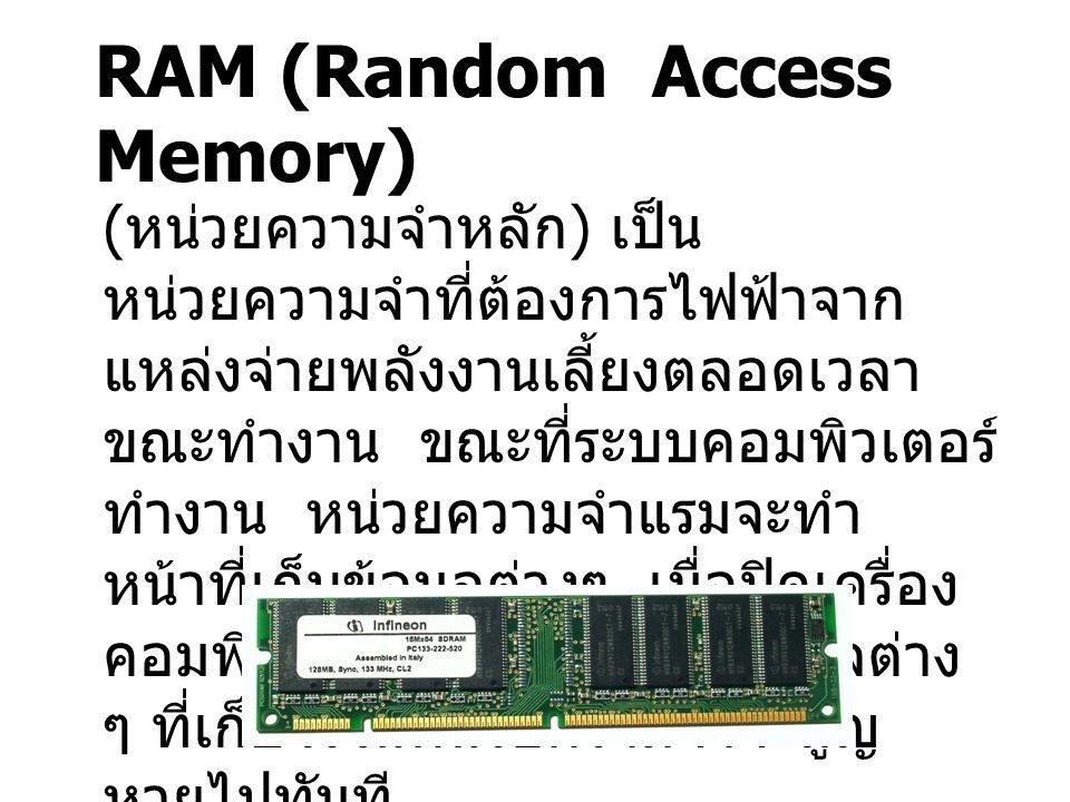 RAM (Random Access Memory) ( หน่วยความจำหลัก ) เป็น หน่วยความจำที่ต้องการไฟฟ้าจาก แหล่งจ่ายพลังงานเลี้ยงตลอดเวลา ขณะทำงาน ขณะที่ระบบคอมพิวเตอร์ ทำงาน