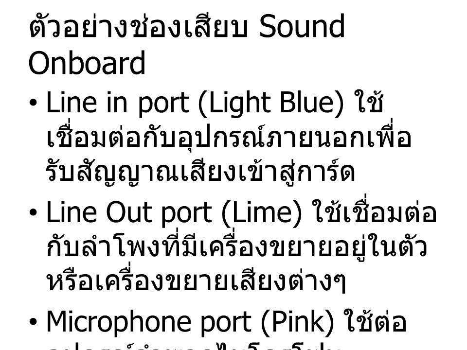 ตัวอย่างช่องเสียบ Sound Onboard Line in port (Light Blue) ใช้ เชื่อมต่อกับอุปกรณ์ภายนอกเพื่อ รับสัญญาณเสียงเข้าสู่การ์ด Line Out port (Lime) ใช้เชื่อม