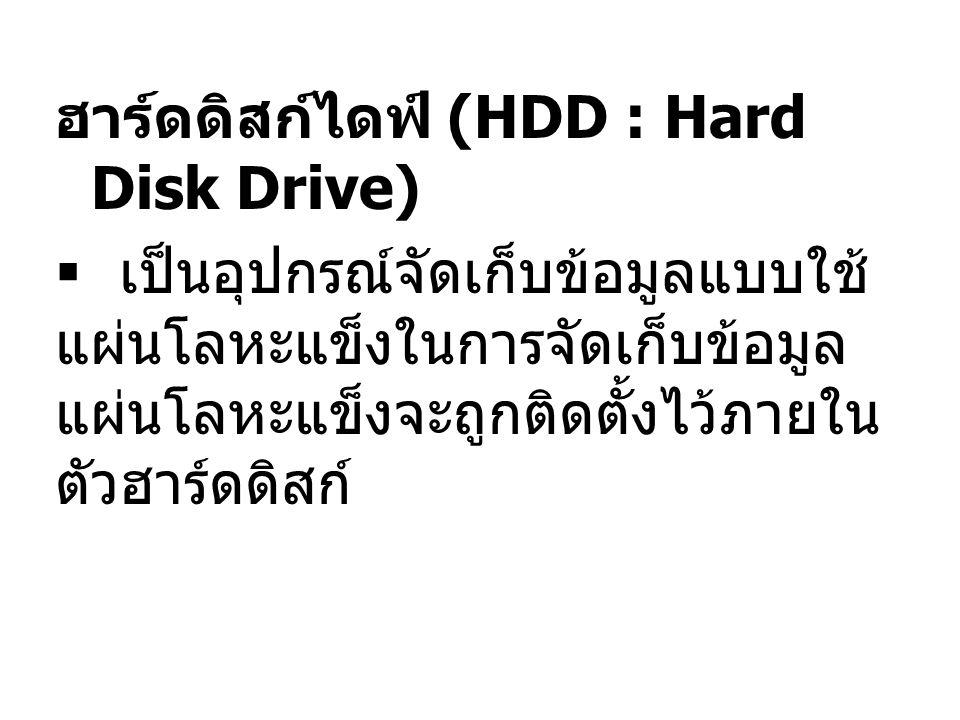 ฮาร์ดดิสก์ไดฟ์ (HDD : Hard Disk Drive)  เป็นอุปกรณ์จัดเก็บข้อมูลแบบใช้ แผ่นโลหะแข็งในการจัดเก็บข้อมูล แผ่นโลหะแข็งจะถูกติดตั้งไว้ภายใน ตัวฮาร์ดดิสก์
