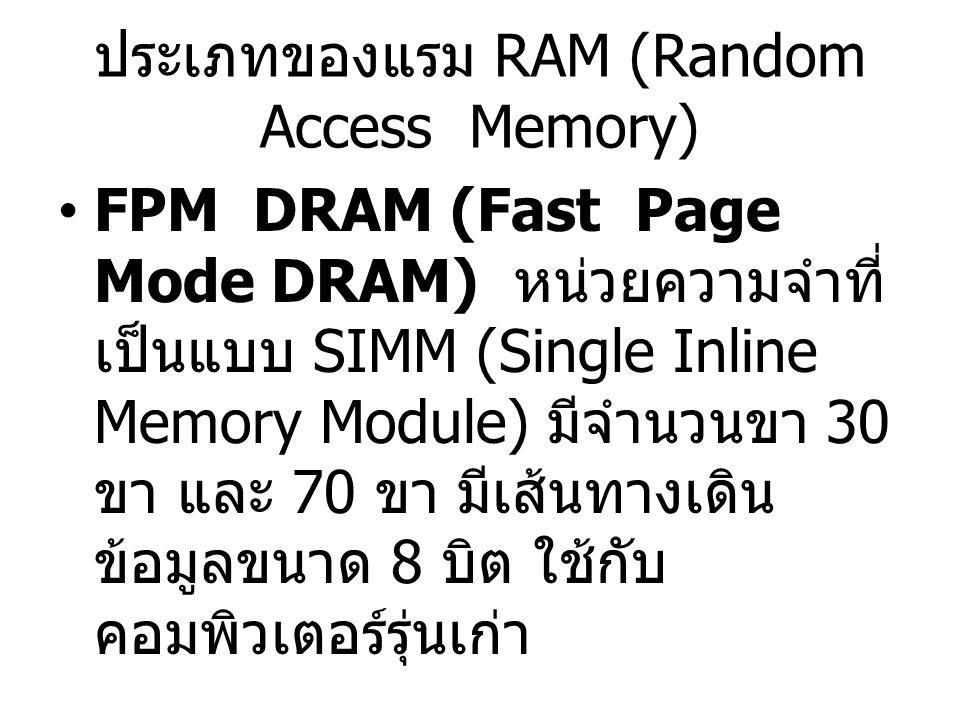 ประเภทของแรม RAM (Random Access Memory) FPM DRAM (Fast Page Mode DRAM) หน่วยความจำที่ เป็นแบบ SIMM (Single Inline Memory Module) มีจำนวนขา 30 ขา และ 7