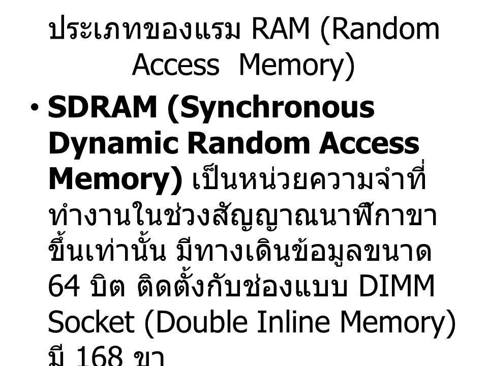 ประเภทของแรม RAM (Random Access Memory) SDRAM (Synchronous Dynamic Random Access Memory) เป็นหน่วยความจำที่ ทำงานในช่วงสัญญาณนาฬิกาขา ขึ้นเท่านั้น มีท
