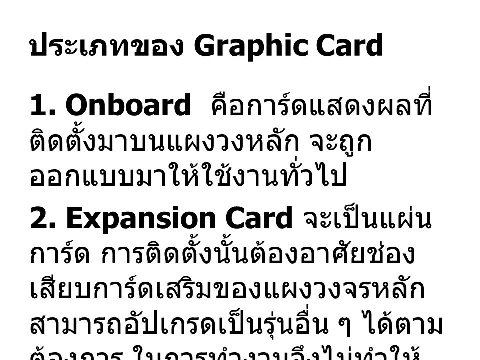 ประเภทของ Graphic Card 1. Onboard คือการ์ดแสดงผลที่ ติดตั้งมาบนแผงวงหลัก จะถูก ออกแบบมาให้ใช้งานทั่วไป 2. Expansion Card จะเป็นแผ่น การ์ด การติดตั้งนั
