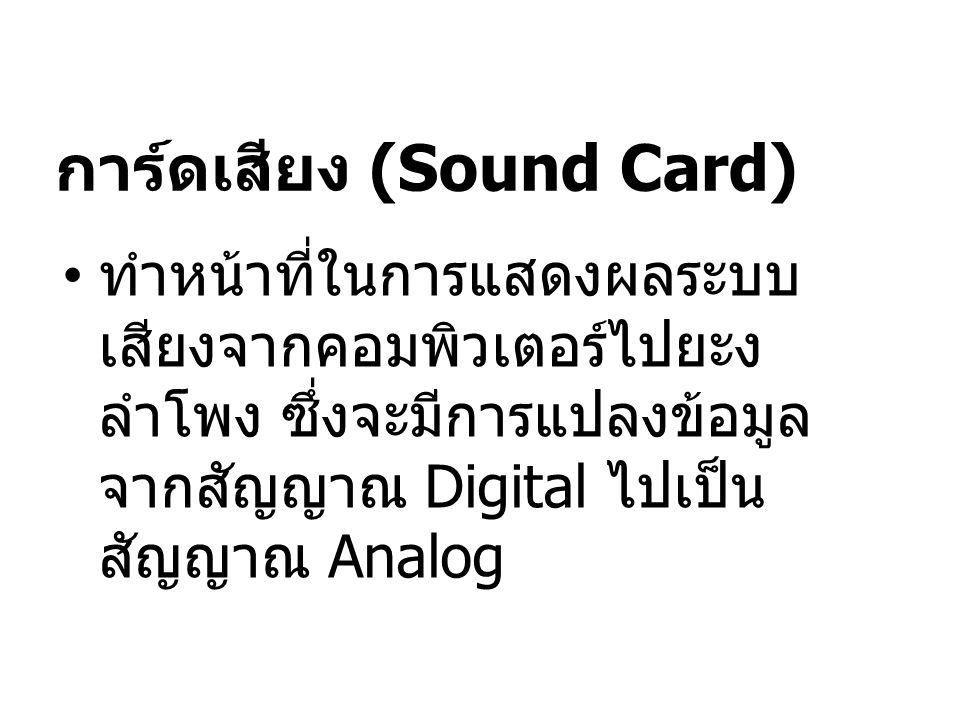 การ์ดเสียง (Sound Card) ทำหน้าที่ในการแสดงผลระบบ เสียงจากคอมพิวเตอร์ไปยะง ลำโพง ซึ่งจะมีการแปลงข้อมูล จากสัญญาณ Digital ไปเป็น สัญญาณ Analog