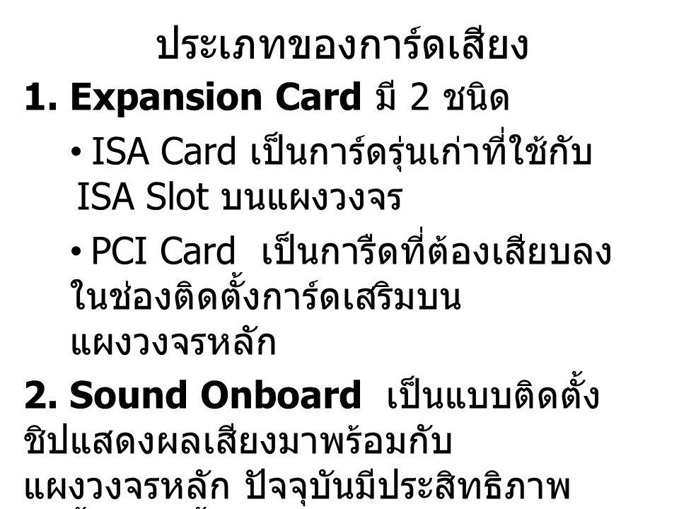 ประเภทของการ์ดเสียง 1. Expansion Card มี 2 ชนิด ISA Card เป็นการ์ดรุ่นเก่าที่ใช้กับ ISA Slot บนแผงวงจร PCI Card เป็นการืดที่ต้องเสียบลง ในช่องติดตั้งก