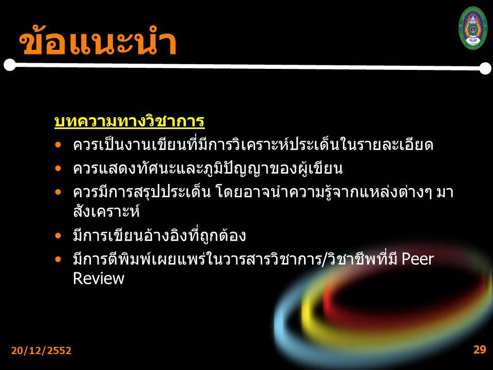 20/12/2552 29 ข้อแนะนำ บทความทางวิชาการ ควรเป็นงานเขียนที่มีการวิเคราะห์ประเด็นในรายละเอียด ควรแสดงทัศนะและภูมิปัญญาของผู้เขียน ควรมีการสรุปประเด็น โดยอาจนำความรู้จากแหล่งต่างๆ มา สังเคราะห์ มีการเขียนอ้างอิงที่ถูกต้อง มีการตีพิมพ์เผยแพร่ในวารสารวิชาการ/วิชาชีพที่มี Peer Review