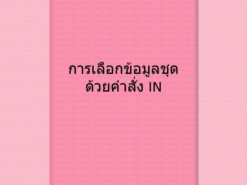 การกำหนดเงื่อนไขที่กำหนดเป็น เซ็ต รูปแบบ SELECT FROM WHERE IN(data set) ตัวอย่าง สอบถามข้อมูลทั้งหมดของลูกค้าเฉพาะที่อยู่ใน Bangkok,Rayong,Ayuthaya