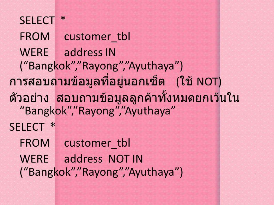 SELECT * FROM customer_tbl WEREaddress IN ( Bangkok , Rayong , Ayuthaya ) การสอบถามข้อมูลที่อยู่นอกเซ็ต ( ใช้ NOT) ตัวอย่าง สอบถามข้อมูลลูกค้าทั้งหมดยกเว้นใน Bangkok , Rayong , Ayuthaya SELECT * FROM customer_tbl WEREaddress NOT IN ( Bangkok , Rayong , Ayuthaya )