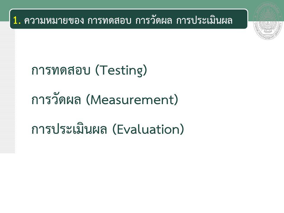 เอกสารประกอบการสอน 1. ความหมายของ การทดสอบ การวัดผล การประเมินผล การทดสอบ (Testing) การวัดผล (Measurement) การประเมินผล (Evaluation)