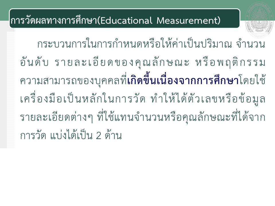 เอกสารประกอบการสอน การวัดผลทางการศึกษา(Educational Measurement) กระบวนการในการกำหนดหรือให้ค่าเป็นปริมาณ จำนวน อันดับ รายละเอียดของคุณลักษณะ หรือพฤติกรรม ความสามารถของบุคคลที่เกิดขึ้นเนื่องจากการศึกษาโดยใช้ เครื่องมือเป็นหลักในการวัด ทำให้ได้ตัวเลขหรือข้อมูล รายละเอียดต่างๆ ที่ใช้แทนจำนวนหรือคุณลักษณะที่ได้จาก การวัด แบ่งได้เป็น 2 ด้าน