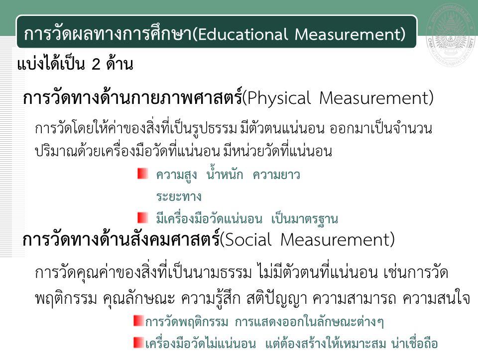 เอกสารประกอบการสอน การวัดผลทางการศึกษา (Educational Measurement) แบ่งได้เป็น 2 ด้าน การวัดทางด้านกายภาพศาสตร์(Physical Measurement) การวัดโดยให้ค่าของสิ่งที่เป็นรูปธรรม มีตัวตนแน่นอน ออกมาเป็นจำนวน ปริมาณด้วยเครื่องมือวัดที่แน่นอน มีหน่วยวัดที่แน่นอน การวัดทางด้านสังคมศาสตร์(Social Measurement) การวัดคุณค่าของสิ่งที่เป็นนามธรรม ไม่มีตัวตนที่แน่นอน เช่นการวัด พฤติกรรม คุณลักษณะ ความรู้สึก สติปัญญา ความสามารถ ความสนใจ ความสูง น้ำหนัก ความยาว ระยะทาง มีเครื่องมือวัดแน่นอน เป็นมาตรฐาน การวัดพฤติกรรม การแสดงออกในลักษณะต่างๆ เครื่องมือวัดไม่แน่นอน แต่ต้องสร้างให้เหมาะสม น่าเชื่อถือ