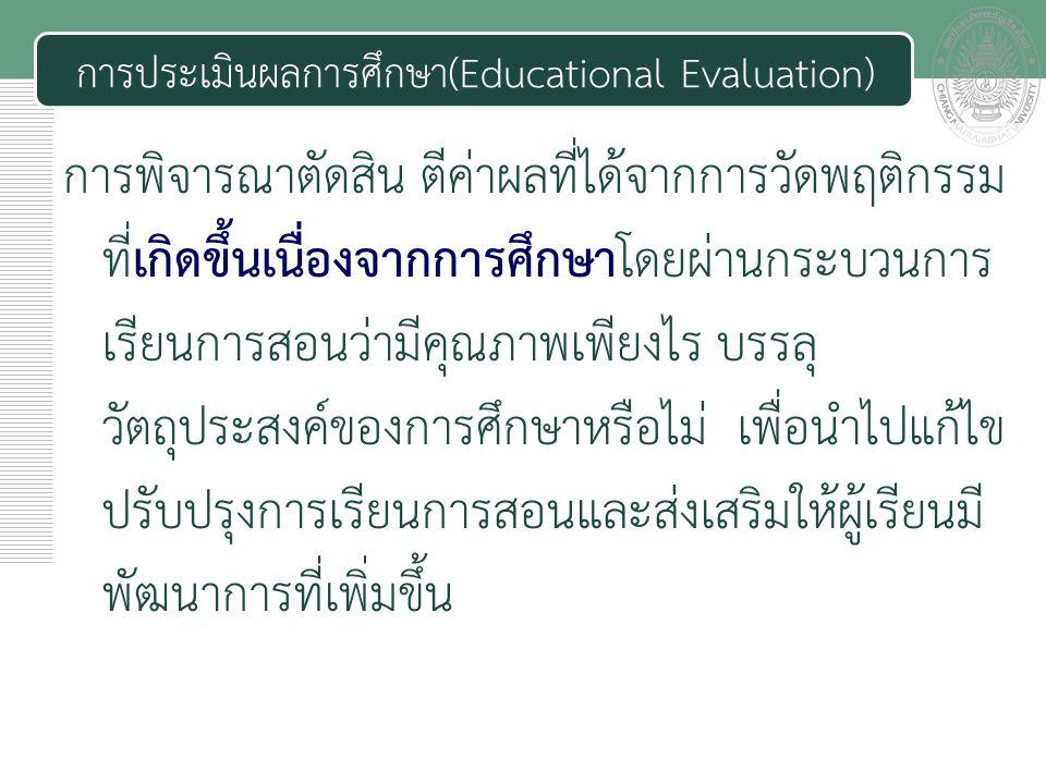 เอกสารประกอบการสอน การประเมินผลการศึกษา(Educational Evaluation) การพิจารณาตัดสิน ตีค่าผลที่ได้จากการวัดพฤติกรรม ที่เกิดขึ้นเนื่องจากการศึกษาโดยผ่านกระบวนการ เรียนการสอนว่ามีคุณภาพเพียงไร บรรลุ วัตถุประสงค์ของการศึกษาหรือไม่ เพื่อนำไปแก้ไข ปรับปรุงการเรียนการสอนและส่งเสริมให้ผู้เรียนมี พัฒนาการที่เพิ่มขึ้น
