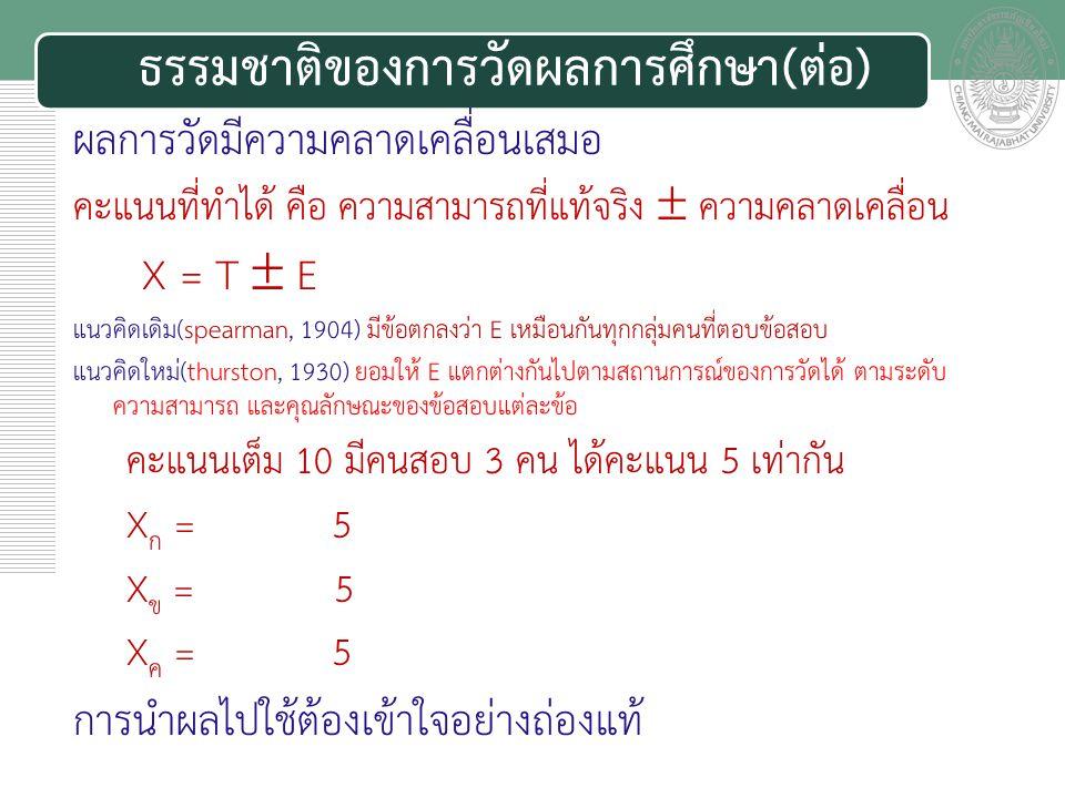 เอกสารประกอบการสอน ผลการวัดมีความคลาดเคลื่อนเสมอ คะแนนที่ทำได้ คือ ความสามารถที่แท้จริง  ความคลาดเคลื่อน X = T  E แนวคิดเดิม(spearman, 1904) มีข้อตกลงว่า E เหมือนกันทุกกลุ่มคนที่ตอบข้อสอบ แนวคิดใหม่(thurston, 1930) ยอมให้ E แตกต่างกันไปตามสถานการณ์ของการวัดได้ ตามระดับ ความสามารถ และคุณลักษณะของข้อสอบแต่ละข้อ คะแนนเต็ม 10 มีคนสอบ 3 คน ได้คะแนน 5 เท่ากัน X ก = 7 – 2 = 5 กาผิดไป 2 ข้อ X ข = 4 + 1 = 5 เดาถูก 1 ข้อ X ค = 5 – 0 = 5 อ่านโจทย์เข้าใจผิด 1 ข้อ และเดาถูก 1 ข้อ การนำผลไปใช้ต้องเข้าใจอย่างถ่องแท้ ธรรมชาติของการวัดผลการศึกษา(ต่อ)