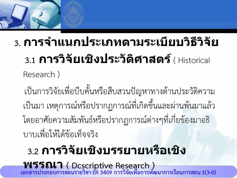 เอกสารประกอบการสอนรายวิชา ER 3409 การวิจัยเพื่อการพัฒนาการเรียนการสอน 3(3-0) 3. การจำแนกประเภทตามระเบียบวิธีวิจัย 3.1 การวิจัยเชิงประวัติศาสตร์ ( Hist