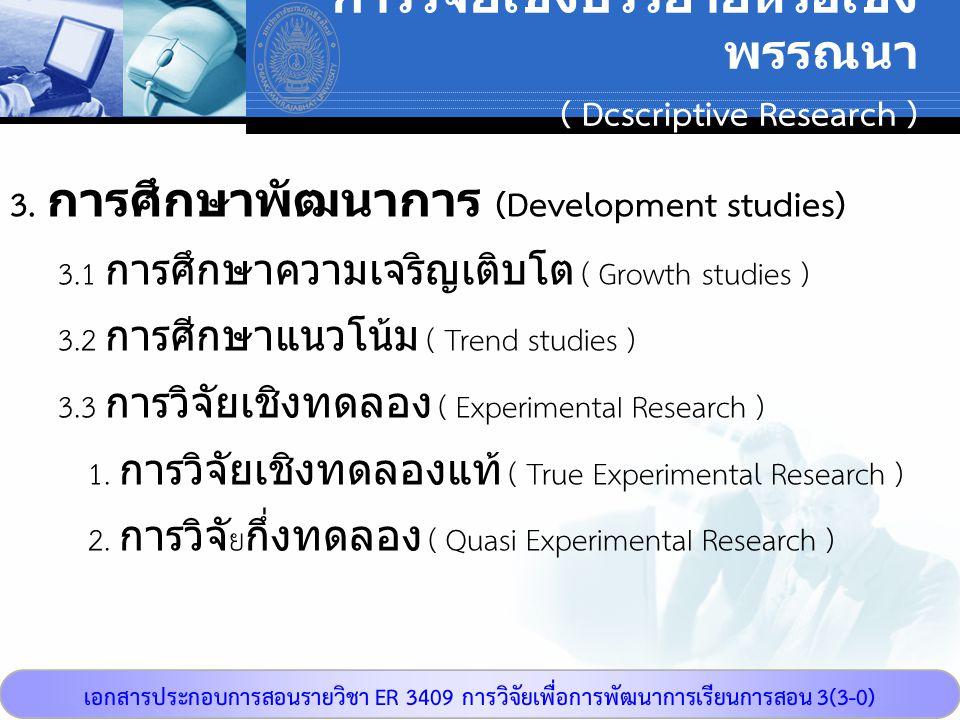 เอกสารประกอบการสอนรายวิชา ER 3409 การวิจัยเพื่อการพัฒนาการเรียนการสอน 3(3-0) การวิจัยเชิงบรรยายหรือเชิง พรรณนา ( Dcscriptive Research ) 3. การศึกษาพัฒ