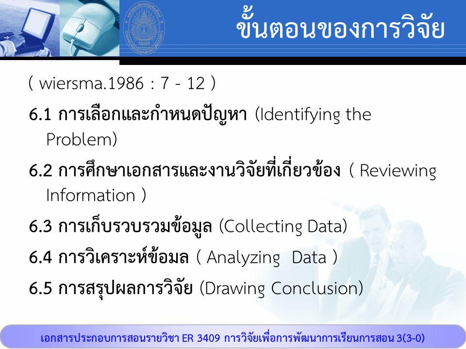 เอกสารประกอบการสอนรายวิชา ER 3409 การวิจัยเพื่อการพัฒนาการเรียนการสอน 3(3-0) ขั้นตอนของการวิจัย ( wiersma.1986 : 7 - 12 ) 6.1 การเลือกและกำหนดปัญหา (I