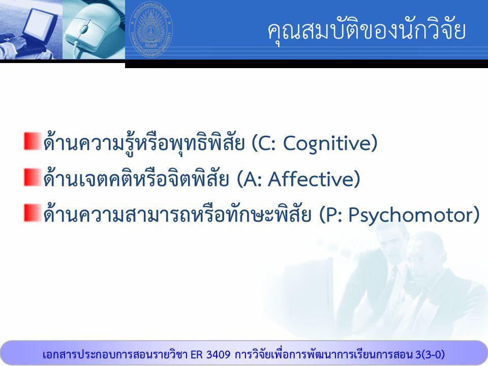 เอกสารประกอบการสอนรายวิชา ER 3409 การวิจัยเพื่อการพัฒนาการเรียนการสอน 3(3-0) คุณสมบัติของนักวิจัย ด้านความรู้หรือพุทธิพิสัย (C: Cognitive) ด้านเจตคติห
