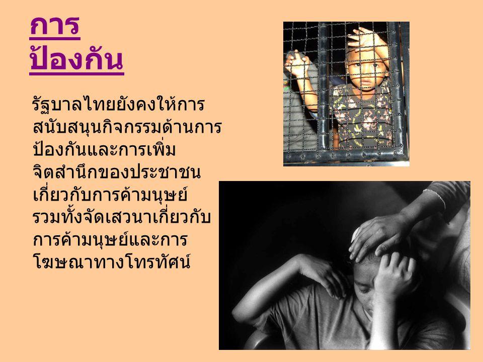 การ ป้องกัน รัฐบาลไทยยังคงให้การ สนับสนุนกิจกรรมด้านการ ป้องกันและการเพิ่ม จิตสำนึกของประชาชน เกี่ยวกับการค้ามนุษย์ รวมทั้งจัดเสวนาเกี่ยวกับ การค้ามนุ