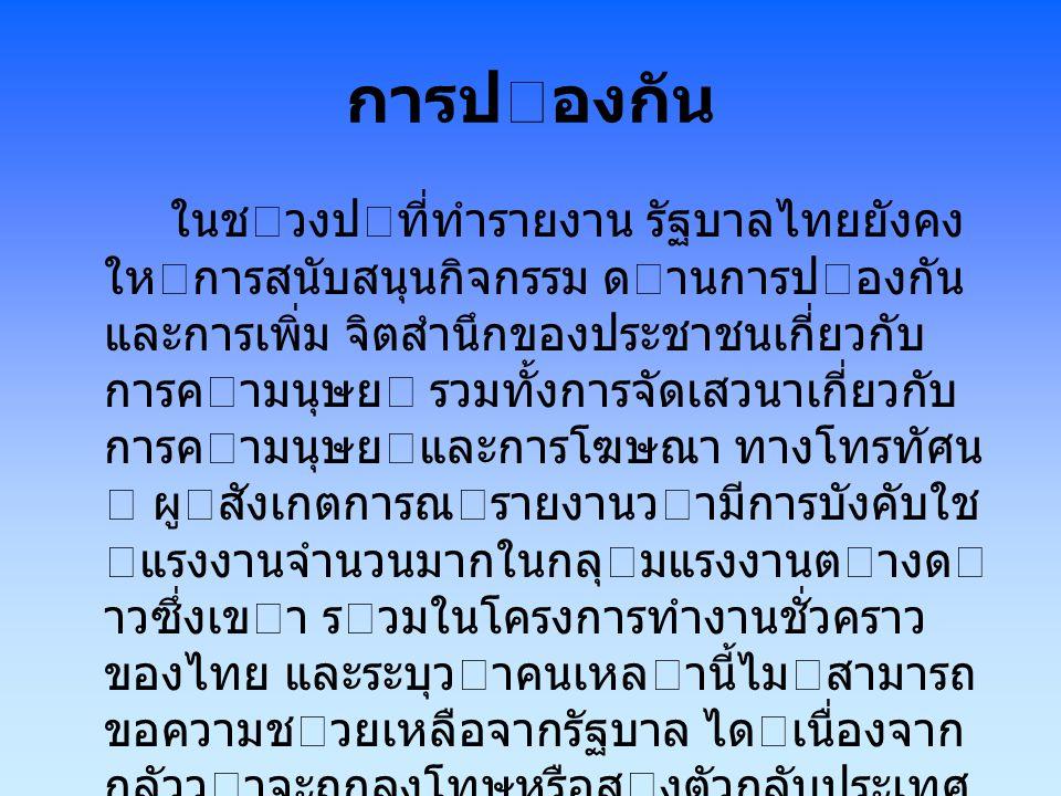 การปองกัน ในชวงปที่ทํารายงาน รัฐบาลไทยยังคง ใหการสนับสนุนกิจกรรม ดานการปองกัน และการเพิ่ม จิตสํานึกของประชาชนเกี่ยวกับ การคามนุษย รวมทั้งการจั