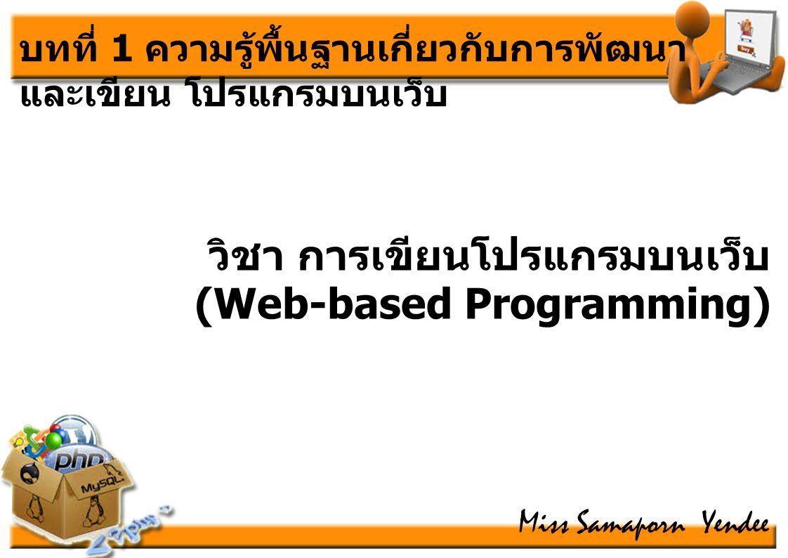 บทที่ 1 ความรู้พื้นฐานเกี่ยวกับการพัฒนา และเขียน โปรแกรมบนเว็บ วิชา การเขียนโปรแกรมบนเว็บ (Web-based Programming) Miss Samaporn Yendee