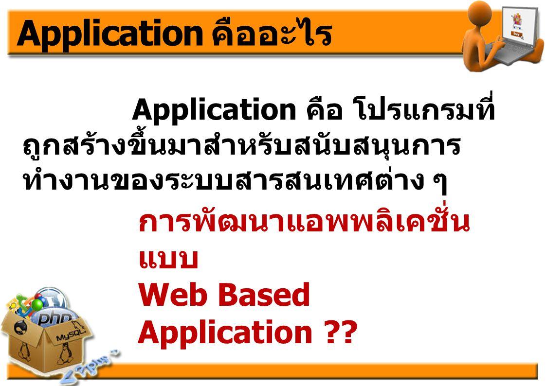 Application คืออะไร Application คือ โปรแกรมที่ ถูกสร้างขึ้นมาสำหรับสนับสนุนการ ทำงานของระบบสารสนเทศต่าง ๆ การพัฒนาแอพพลิเคชั่น แบบ Web Based Applicati