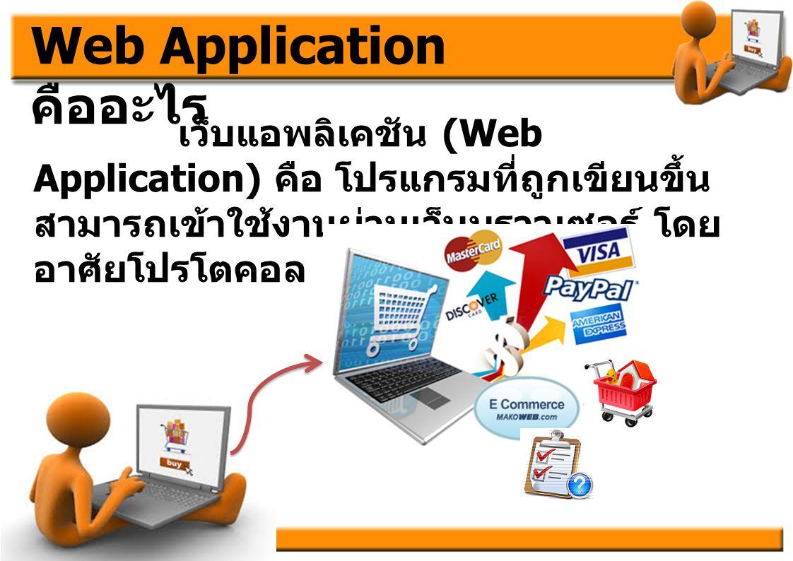 Web Application คืออะไร เว็บแอพลิเคชัน (Web Application) คือ โปรแกรมที่ถูกเขียนขึ้น สามารถเข้าใช้งานผ่านเว็บบราวเซอร์ โดย อาศัยโปรโตคอล http(s)