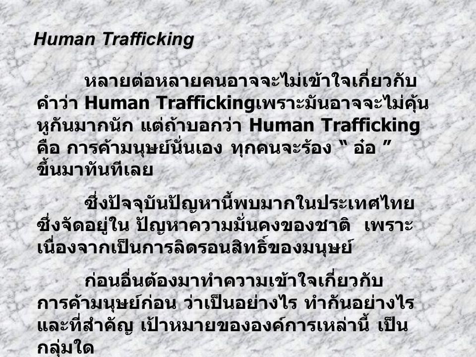 หลายต่อหลายคนอาจจะไม่เข้าใจเกี่ยวกับ คำว่า Human Trafficking เพราะมันอาจจะไม่คุ้น หูกันมากนัก แต่ถ้าบอกว่า Human Trafficking คือ การค้ามนุษย์นั่นเอง ทุกคนจะร้อง อ๋อ ขึ้นมาทันทีเลย ซึ่งปัจจุบันปัญหานี้พบมากในประเทศไทย ซึ่งจัดอยู่ใน ปัญหาความมั่นคงของชาติ เพราะ เนื่องจากเป็นการลิดรอนสิทธิ์ของมนุษย์ ก่อนอื่นต้องมาทำความเข้าใจเกี่ยวกับ การค้ามนุษย์ก่อน ว่าเป็นอย่างไร ทำกันอย่างไร และที่สำคัญ เป้าหมายขององค์การเหล่านี้ เป็น กลุ่มใด