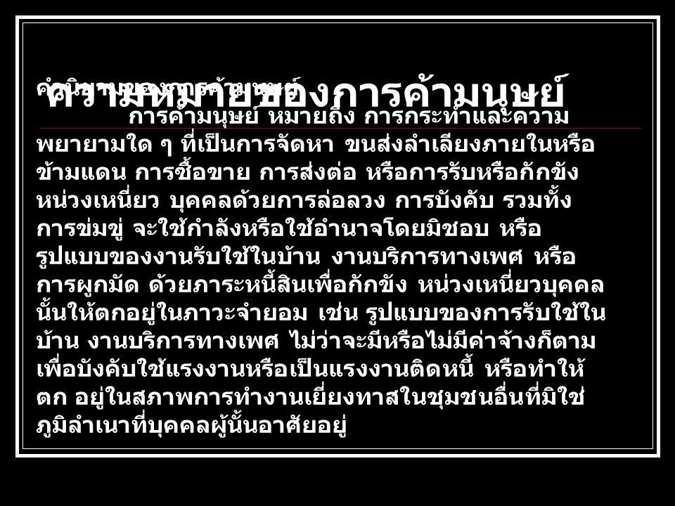 สภาพปัญหาของการค้ามนุษย์ สถานการณ์การค้ามนุษย์ เป็นปัญหาที่สังคมโลกได้ตระหนัก และเห็นพ้องต้องกันว่าเป็นการละเมิดสิทธิ มนุษยชนอย่างรุนแรง ประเทศไทยเป็นประเทศหนึ่งในภูมิภาค ลุ่มแม่น้ำโขงที่ได้รับผลกระทบจาก ปัญหานี้และปัญหาทวีความรุนแรงขึ้นเมื่อองค์กร อาชญากรรม ข้ามชาติใช้ประเทศไทยเป็นแหล่ง แสวงหาประโยชน์จำนวนมหาศาลจากการค้าเด็กและหญิง ประเทศไทยจึงตกอยู่ใน 3 สถานะ ดังนี้