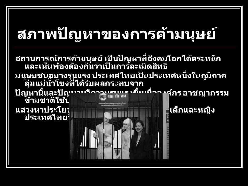 สภาพปัญหาของการค้ามนุษย์ สถานการณ์การค้ามนุษย์ เป็นปัญหาที่สังคมโลกได้ตระหนัก และเห็นพ้องต้องกันว่าเป็นการละเมิดสิทธิ มนุษยชนอย่างรุนแรง ประเทศไทยเป็น