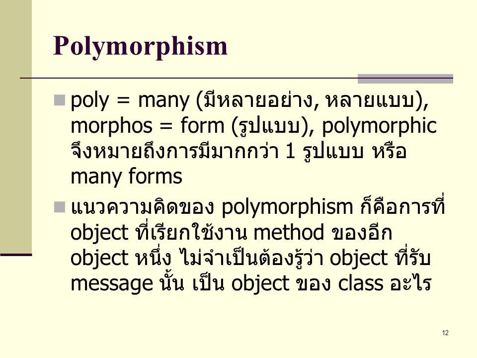 12 Polymorphism poly = many ( มีหลายอย่าง, หลายแบบ ), morphos = form ( รูปแบบ ), polymorphic จึงหมายถึงการมีมากกว่า 1 รูปแบบ หรือ many forms แนวความคิ