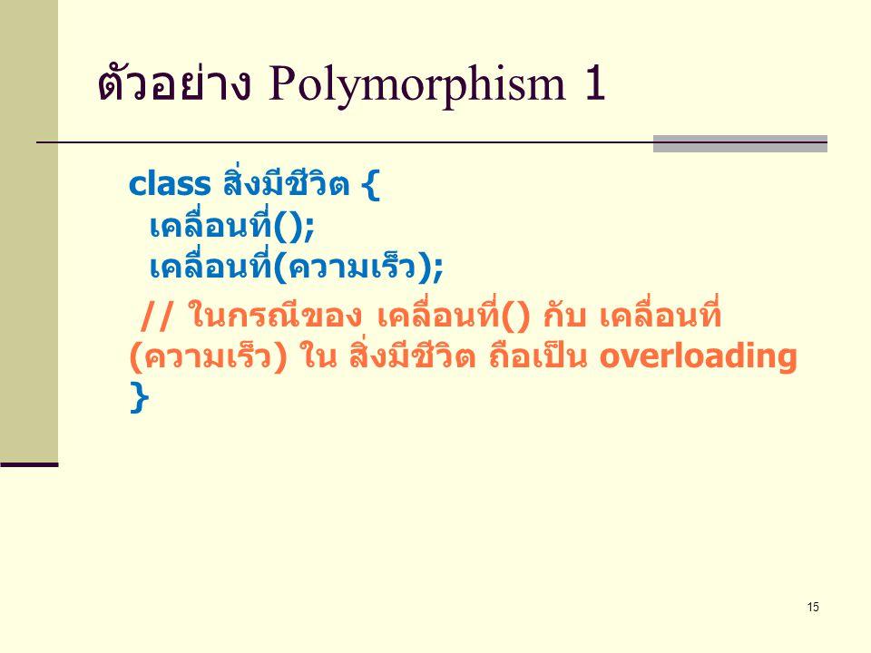 15 ตัวอย่าง Polymorphism 1 class สิ่งมีชีวิต { เคลื่อนที่ (); เคลื่อนที่ ( ความเร็ว ); // ในกรณีของ เคลื่อนที่ () กับ เคลื่อนที่ ( ความเร็ว ) ใน สิ่งม