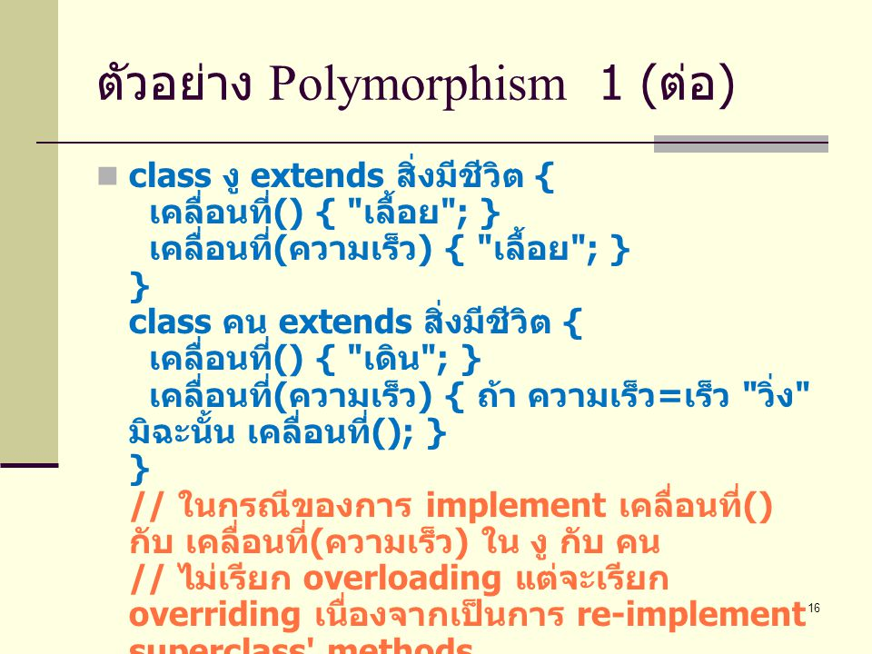 16 ตัวอย่าง Polymorphism 1 ( ต่อ ) class งู extends สิ่งมีชีวิต { เคลื่อนที่ () {