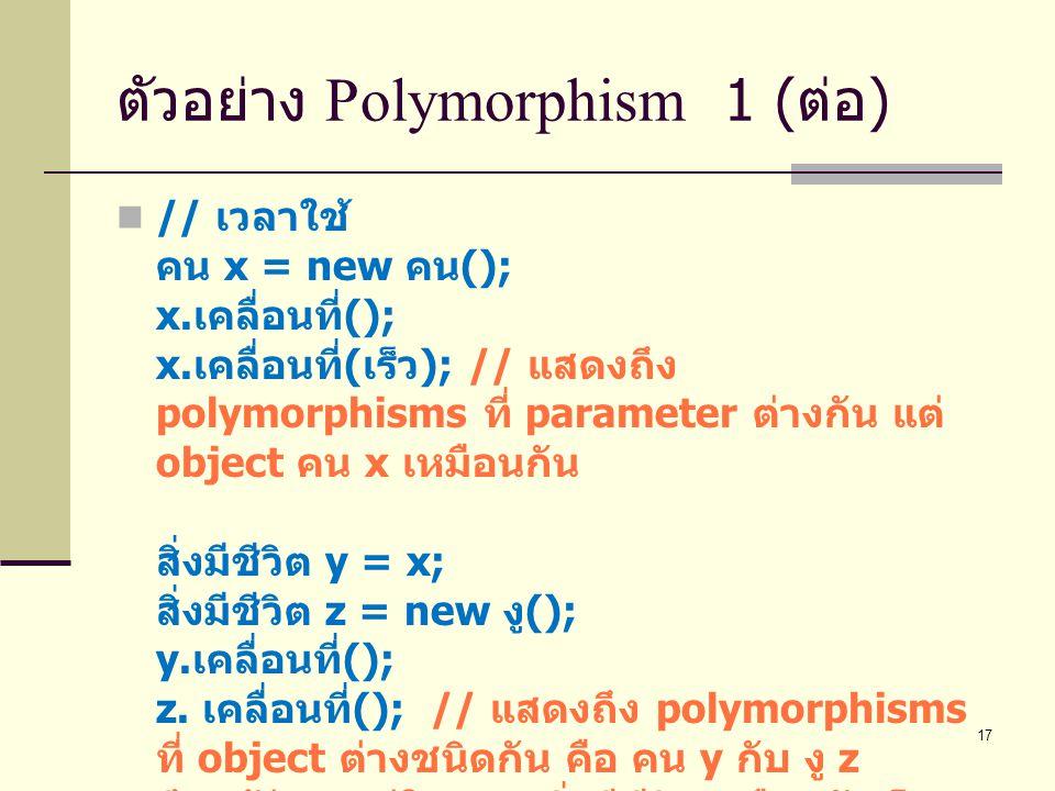 17 ตัวอย่าง Polymorphism 1 ( ต่อ ) // เวลาใช้ คน x = new คน (); x. เคลื่อนที่ (); x. เคลื่อนที่ ( เร็ว ); // แสดงถึง polymorphisms ที่ parameter ต่างก