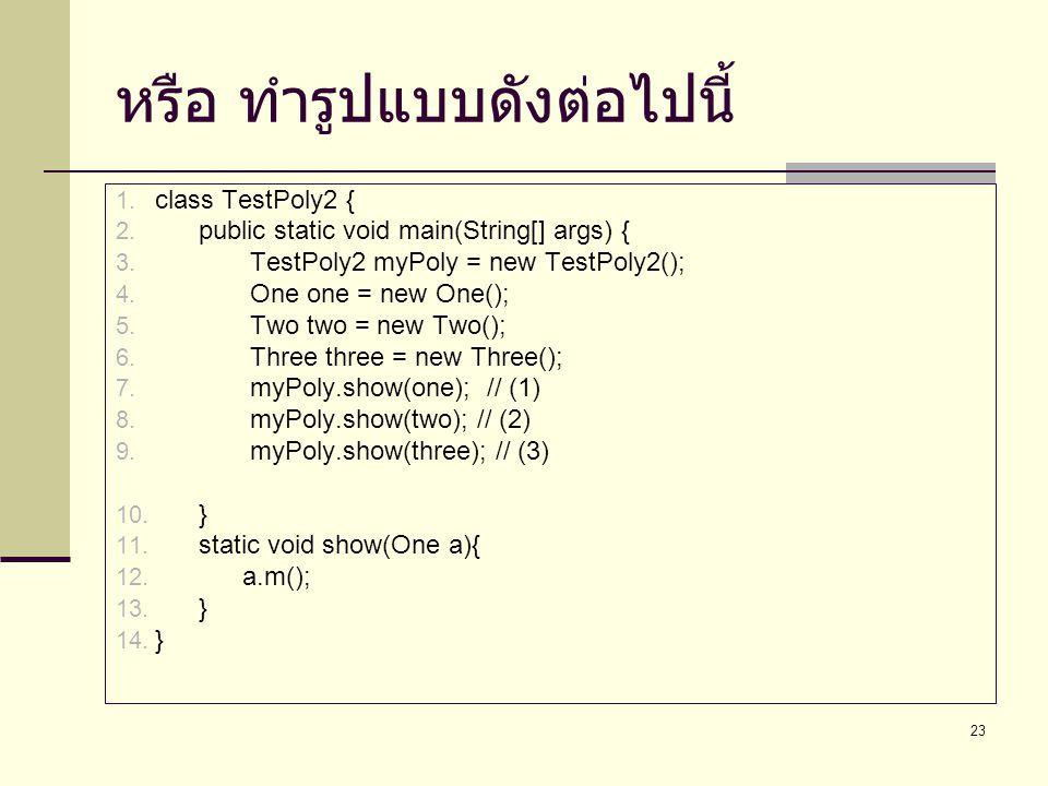 23 หรือ ทำรูปแบบดังต่อไปนี้ 1. class TestPoly2 { 2. public static void main(String[] args) { 3. TestPoly2 myPoly = new TestPoly2(); 4. One one = new O