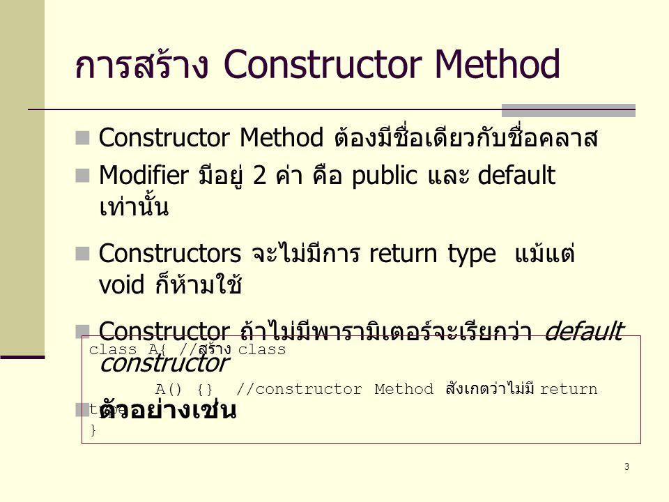 3 การสร้าง Constructor Method Constructor Method ต้องมีชื่อเดียวกับชื่อคลาส Modifier มีอยู่ 2 ค่า คือ public และ default เท่านั้น Constructors จะไม่มี