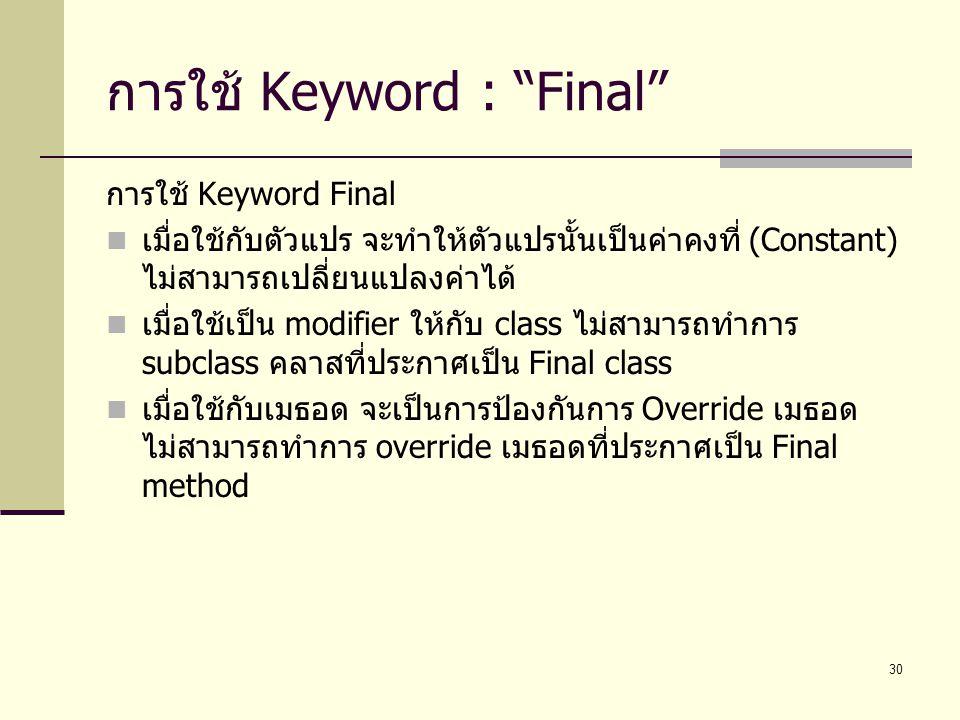 """30 การใช้ Keyword : """"Final"""" การใช้ Keyword Final เมื่อใช้กับตัวแปร จะทำให้ตัวแปรนั้นเป็นค่าคงที่ (Constant) ไม่สามารถเปลี่ยนแปลงค่าได้ เมื่อใช้เป็น mo"""