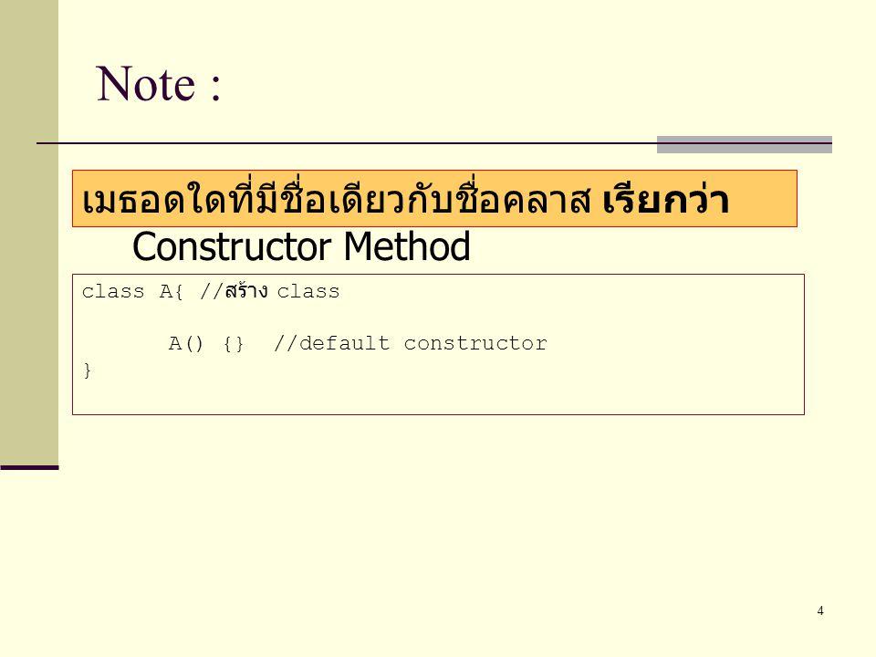 4 Note : เมธอดใดที่มีชื่อเดียวกับชื่อคลาส เรียกว่า Constructor Method class A{ // สร้าง class A() {} //default constructor }