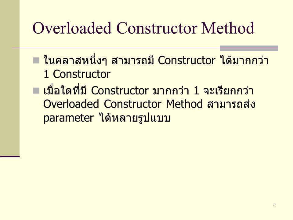 5 Overloaded Constructor Method ในคลาสหนึ่งๆ สามารถมี Constructor ได้มากกว่า 1 Constructor เมื่อใดที่มี Constructor มากกว่า 1 จะเรียกกว่า Overloaded C