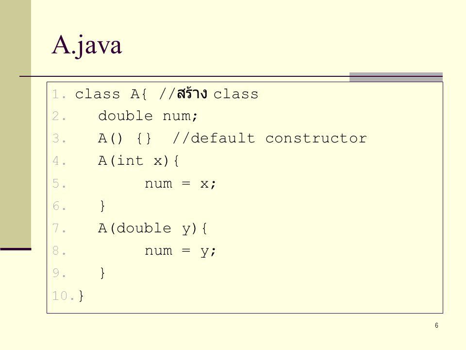 6 A.java 1. class A{ // สร้าง class 2. double num; 3. A() {} //default constructor 4. A(int x){ 5. num = x; 6. } 7. A(double y){ 8. num = y; 9. } 10.