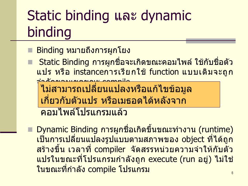 8 Static binding และ dynamic binding Binding หมายถึงการผูกโยง Static Binding การผูกชื่อจะเกิดขณะคอมไพล ใชกับชื่อตัว แปร หรือ instance การเรียกใช้ fu
