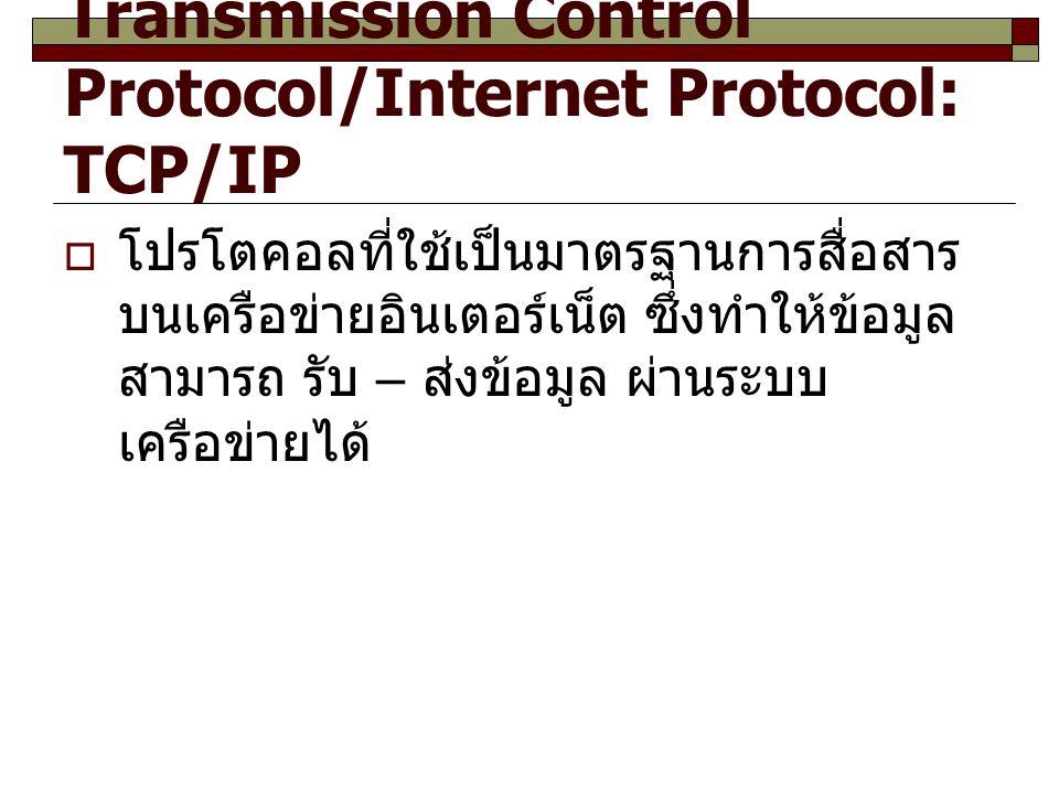 Transmission Control Protocol/Internet Protocol: TCP/IP  โปรโตคอลที่ใช้เป็นมาตรฐานการสื่อสาร บนเครือข่ายอินเตอร์เน็ต ซึ่งทำให้ข้อมูล สามารถ รับ – ส่ง