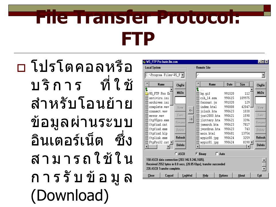 File Transfer Protocol: FTP  โปรโตคอลหรือ บริการ ที่ใช้ สำหรับโอนย้าย ข้อมูลผ่านระบบ อินเตอร์เน็ต ซึ่ง สามารถใช้ใน การรับข้อมูล (Download) และการส่ง